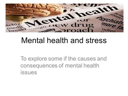 Mental health and stress To explore some if the causes and consequences of mental health issues.