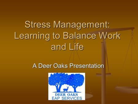 Stress Management: Learning to Balance Work and Life A Deer Oaks Presentation.