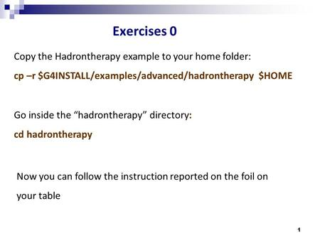 "1 Exercises 0 Go inside the ""hadrontherapy"" directory: cd hadrontherapy Copy the Hadrontherapy example to your home folder: cp –r $G4INSTALL/examples/advanced/hadrontherapy."
