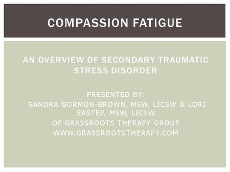 AN OVERVIEW OF SECONDARY TRAUMATIC STRESS DISORDER PRESENTED BY: SANDRA GORMON-BROWN, MSW, LICSW & LORI EASTEP, MSW, LICSW OF GRASSROOTS THERAPY GROUP.