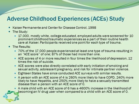 Adverse Childhood Experiences (ACEs) Study Kaiser Permanente and Center for Disease Control, 1998 The Study: 17,000, mostly white, college-educated, employed.