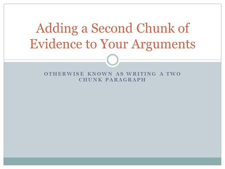 OTHERWISE KNOWN AS WRITING A TWO CHUNK PARAGRAPH Adding a Second Chunk of Evidence to Your Arguments.
