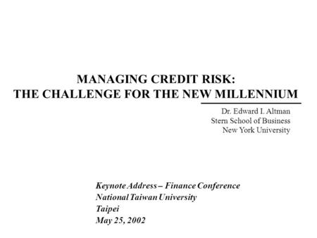 MANAGING CREDIT RISK: THE CHALLENGE FOR THE NEW MILLENNIUM Dr. Edward I. Altman Stern School of Business New York University Keynote Address – Finance.