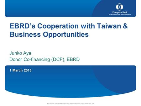 1 March 2013 © European Bank for Reconstruction and Development 2012 | www.ebrd.com EBRD's Cooperation with Taiwan & Business Opportunities Junko Aya Donor.