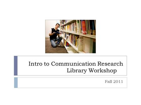 Intro to Communication Research Library Workshop Fall 2011.
