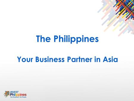 The Philippines Your Business Partner in Asia. THE PHILIPPINES at a glance Land Area Geography Capital Political System Economic System Population Labor.