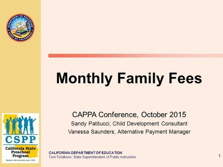 CALIFORNIA DEPARTMENT OF EDUCATION Tom Torlakson, State Superintendent of Public Instruction 1 Monthly Family Fees CAPPA Conference, October 2015 Sandy.