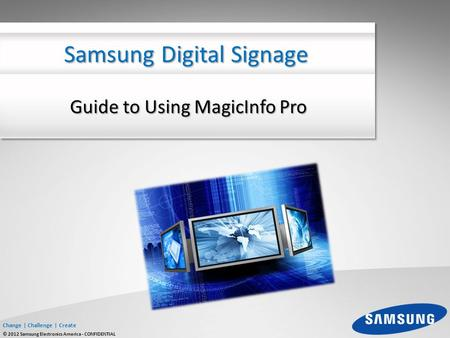 Change | Challenge | Create © 2012 Samsung Electronics America - CONFIDENTIAL Guide to Using MagicInfo Pro Samsung Digital Signage.
