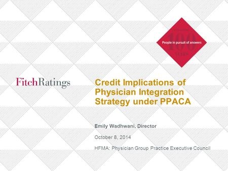 Credit Implications of Physician Integration Strategy under PPACA Emily Wadhwani, Director October 8, 2014 HFMA: Physician Group Practice Executive Council.