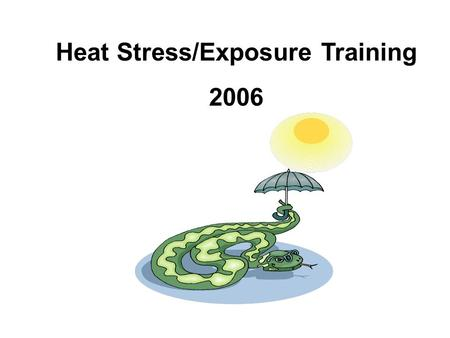 Heat Stress/Exposure Training 2006. Heat Stress Approximately 175 Americans die each year from overexposure to heat each summer –Source: National Weather.