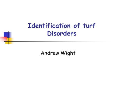 Identification of turf Disorders Andrew Wight. What is a disorder? Disorder – A disorder of turf is a non physiological threat to the health and quality.