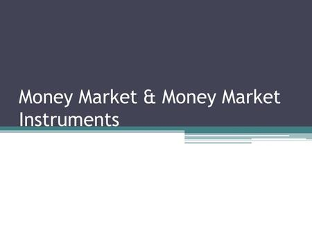 Money Market & Money Market Instruments. Money Market The market where money and highly liquid marketable securities are bought and sold having a maturity.