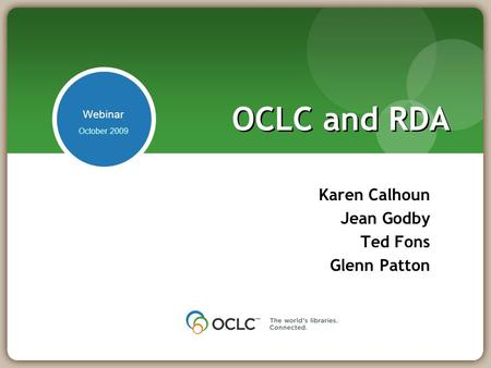 OCLC and RDA Karen Calhoun Jean Godby Ted Fons Glenn Patton October 2009 Webinar.