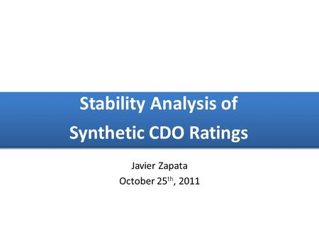 Javier Zapata October 25 th, 2011 Stability Analysis of Synthetic CDO Ratings Stability Analysis of Synthetic CDO Ratings.