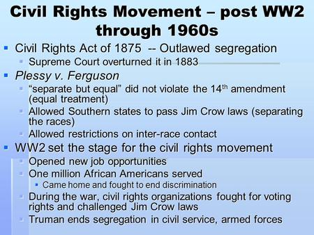 Civil Rights Movement – post WW2 through 1960s  Civil Rights Act of 1875 -- Outlawed segregation  Supreme Court overturned it in 1883  Plessy v. Ferguson.