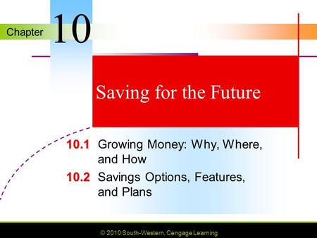 Chapter © 2010 South-Western, Cengage Learning Saving for the Future 10.1 10.1Growing Money: Why, Where, and How 10.2 10.2Savings Options, Features, and.