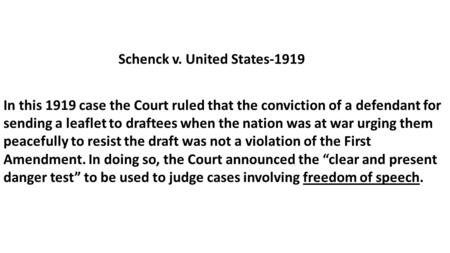 Schenck v. United States-1919 In this 1919 case the Court ruled that the conviction of a defendant for sending a leaflet to draftees when the nation was.