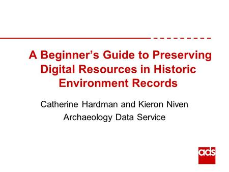 A Beginner's Guide to Preserving Digital Resources in Historic Environment Records Catherine Hardman and Kieron Niven Archaeology Data Service.