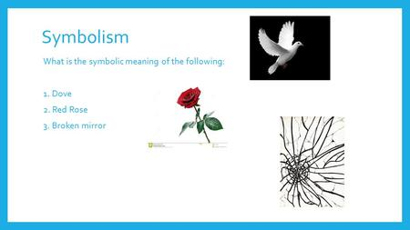 Symbolism What is the symbolic meaning of the following: 1. Dove 2. Red Rose 3. Broken mirror.