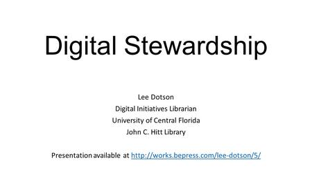 Digital Stewardship Lee Dotson Digital Initiatives Librarian University of Central Florida John C. Hitt Library Presentation available at