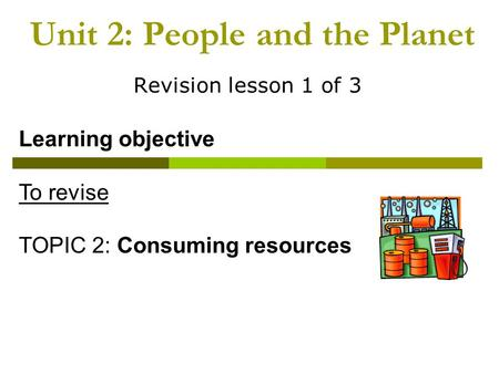 Unit 2: People and the Planet Revision lesson 1 of 3 Learning objective To revise TOPIC 2: Consuming resources.