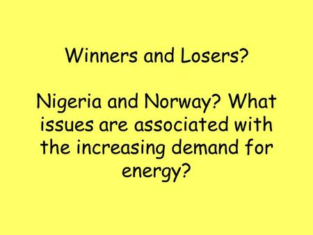 Winners and Losers? Nigeria and Norway? What issues are associated with the increasing demand for energy?