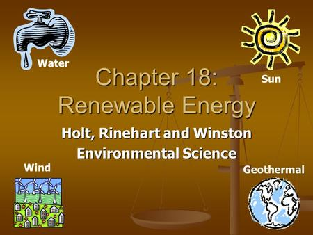 Chapter 18: <strong>Renewable</strong> <strong>Energy</strong> Holt, Rinehart and Winston Environmental Science Water Sun Wind Geothermal.
