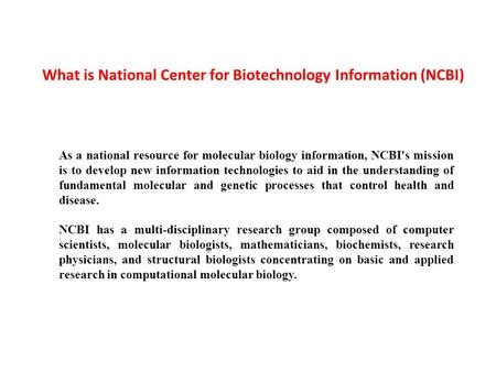 As a national resource for molecular biology information, NCBI's mission is to develop new information technologies to aid in the understanding of fundamental.