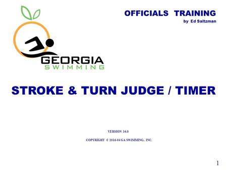 OFFICIALS TRAINING by Ed Saltzman STROKE & TURN JUDGE / TIMER COPYRIGHT © 2016-04 GA SWIMMING, INC. 1 VERSION 16.0.