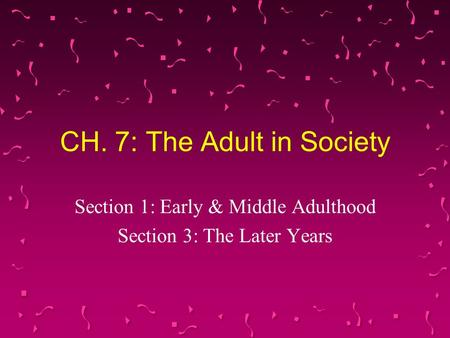 CH. 7: The Adult in Society Section 1: Early & Middle Adulthood Section 3: The Later Years.