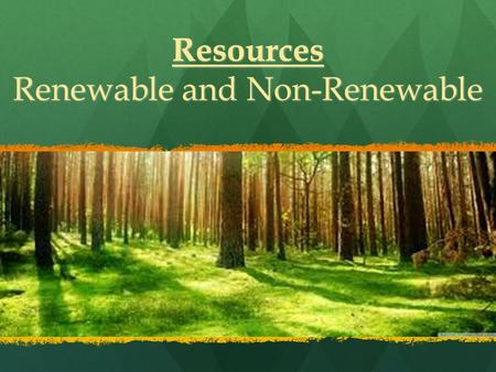 Resources Renewable and Non-Renewable. Resources Natural Resources are substances that exist naturally on Earth and are used by humans for: Natural Resources.