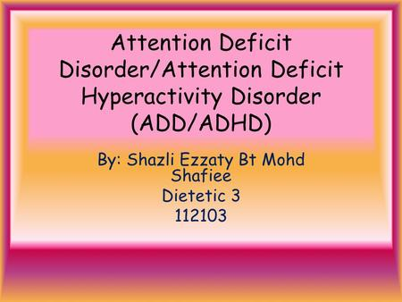 Attention Deficit Disorder/Attention Deficit Hyperactivity Disorder (ADD/ADHD) By: Shazli Ezzaty Bt Mohd Shafiee Dietetic 3 112103.