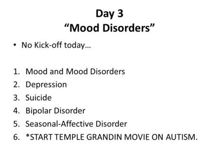 "Day 3 ""Mood Disorders"" No Kick-off today… 1.Mood and Mood Disorders 2.Depression 3.Suicide 4.Bipolar Disorder 5.Seasonal-Affective Disorder 6.*START TEMPLE."