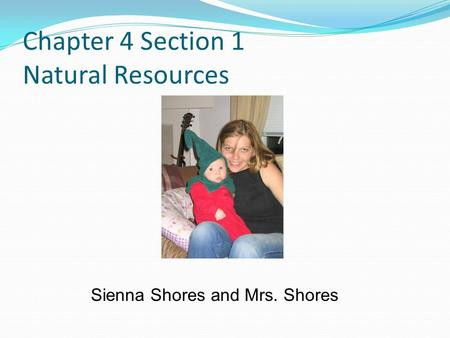 Chapter 4 Section 1 Natural Resources Sienna Shores and Mrs. Shores.