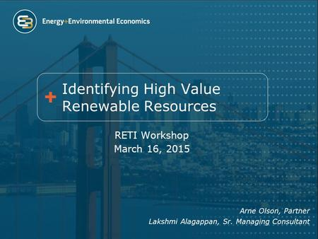 RETI Workshop March 16, 2015 Arne Olson, Partner Lakshmi Alagappan, Sr. Managing Consultant Identifying High Value Renewable Resources.