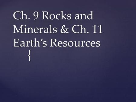 { Ch. 9 Rocks and Minerals & Ch. 11 Earth's Resources.