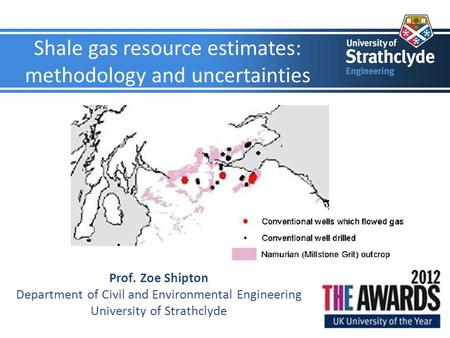 Shale gas resource estimates: methodology and uncertainties Prof. Zoe Shipton Department of Civil and Environmental Engineering University of Strathclyde.