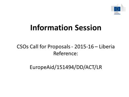 Information Session CSOs Call for Proposals - 2015-16 – Liberia Reference: EuropeAid/151494/DD/ACT/LR.
