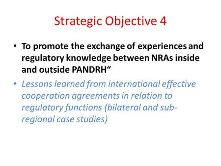 "Strategic Objective 4 To promote the exchange of experiences and regulatory knowledge between NRAs inside and outside PANDRH"" Lessons learned from international."