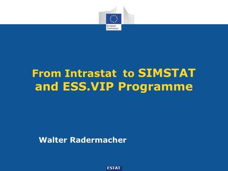 From Intrastat to SIMSTAT and ESS.VIP Programme ESTAT Walter Radermacher.