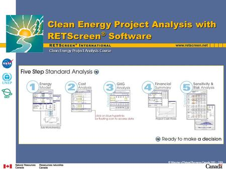 Clean Energy Project Analysis Course Clean Energy Project Analysis with RETScreen ® Software © Minister of Natural Resources Canada 2001 – 2004.