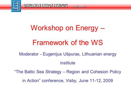 "Workshop on Energy – Framework of the WS Moderator - Eugenijus Ušpuras, Lithuanian energy institute ""The Baltic Sea Strategy – Region and Cohesion Policy."