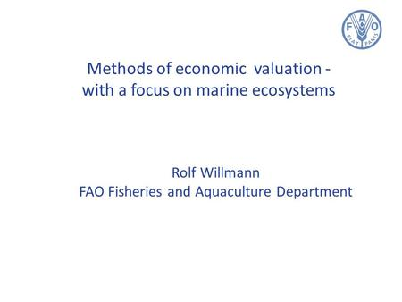 Methods of economic valuation - with a focus on marine ecosystems Rolf Willmann FAO Fisheries and Aquaculture Department.