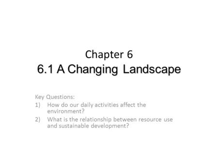 6.1 A Changing Landscape Chapter 6 6.1 A Changing Landscape Key Questions: 1)How do our daily activities affect the environment? 2)What is the relationship.