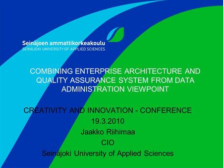 COMBINING ENTERPRISE ARCHITECTURE AND QUALITY ASSURANCE SYSTEM FROM DATA ADMINISTRATION VIEWPOINT CREATIVITY AND INNOVATION - CONFERENCE 19.3.2010 Jaakko.