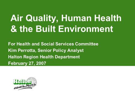 Air Quality, Human Health & the Built Environment For Health and Social Services Committee Kim Perrotta, Senior Policy Analyst Halton Region Health Department.