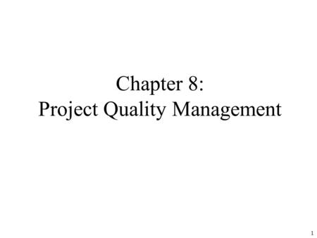 1 Chapter 8: Project Quality Management. 2 Learning Objectives Understand the importance of project quality management for information technology products.