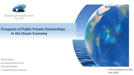 Prospects of Public Private Partnerships in the Ocean Economy Deujen Mungur Ag. Head of Ocean Economy Board of Investment E: