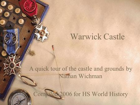 Warwick Castle A quick tour of the castle and grounds by Nathan Wichman Compiled 2006 for HS World History.