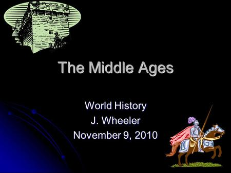 The Middle Ages World History J. Wheeler November 9, 2010.
